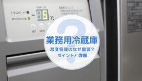 業務用冷蔵庫の温度管理はなぜ重要?そのポイントと課題とは。