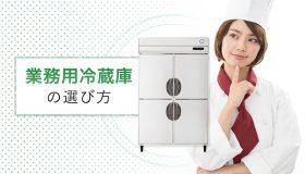業務用冷蔵庫の選び方は?  押さえておきたいポイントを解説