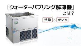 「ウォーターバブリング解凍機」とは?特徴や使い方を解説